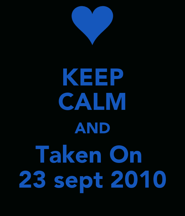KEEP CALM AND Taken On  23 sept 2010