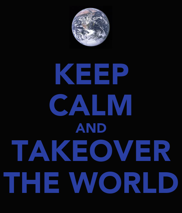 KEEP CALM AND TAKEOVER THE WORLD