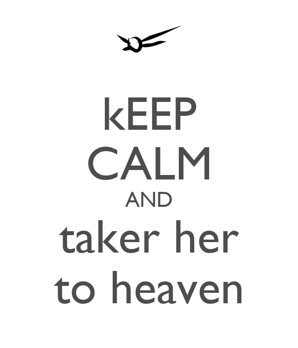 kEEP CALM AND taker her to heaven