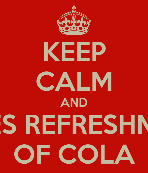KEEP CALM AND TAKES REFRESHMENT  OF COLA