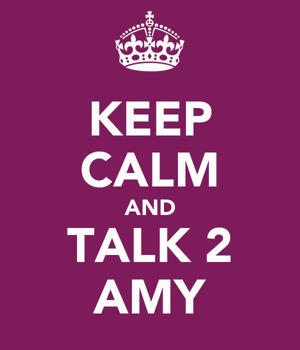 KEEP CALM AND TALK 2 AMY