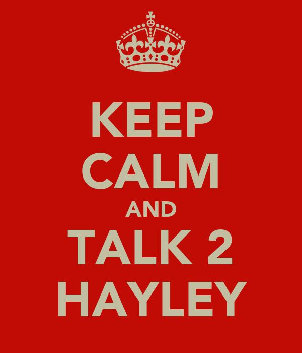 KEEP CALM AND TALK 2 HAYLEY