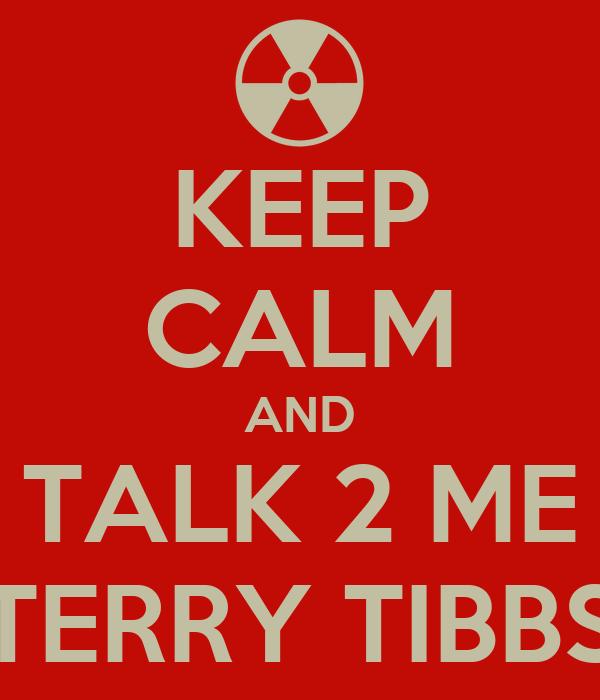 KEEP CALM AND TALK 2 ME TERRY TIBBS