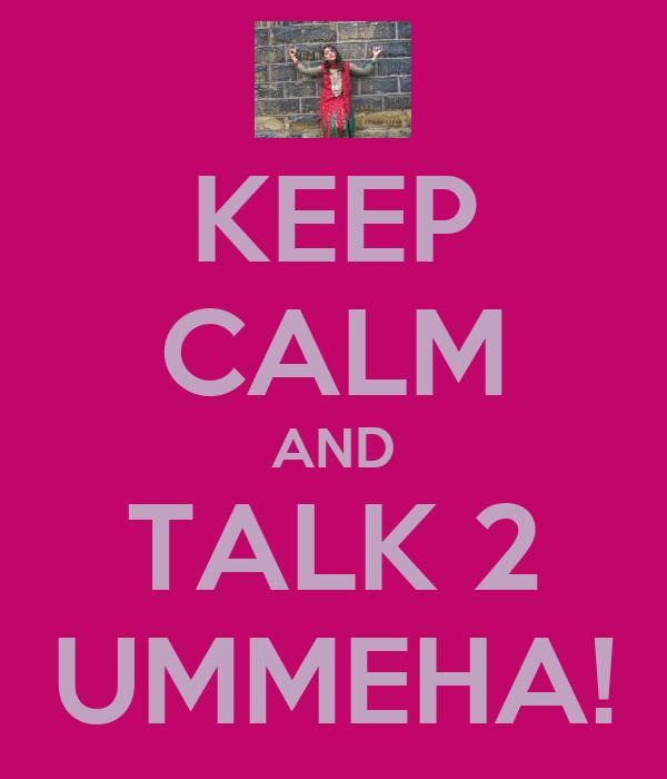 KEEP CALM AND TALK 2 UMMEHA!