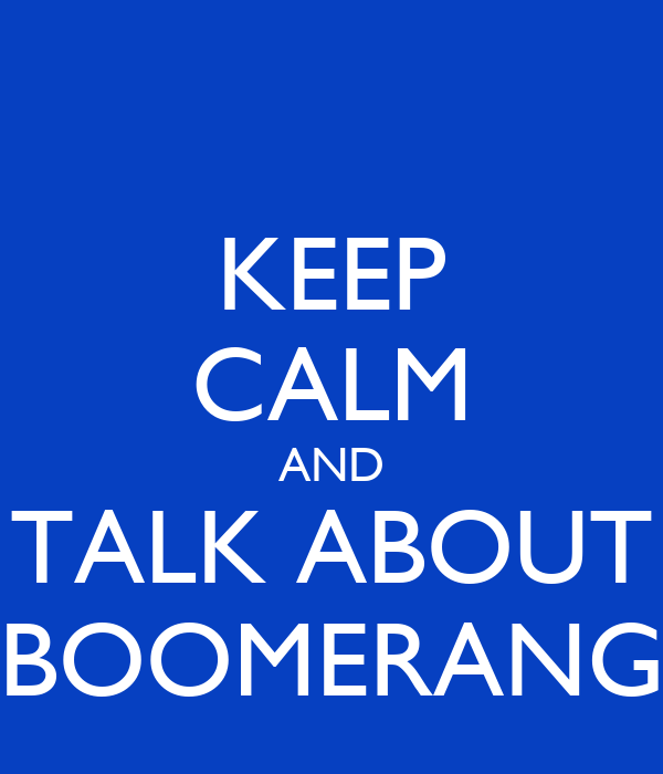 KEEP CALM AND  TALK ABOUT  BOOMERANG