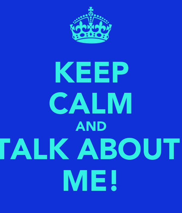 KEEP CALM AND TALK ABOUT  ME!