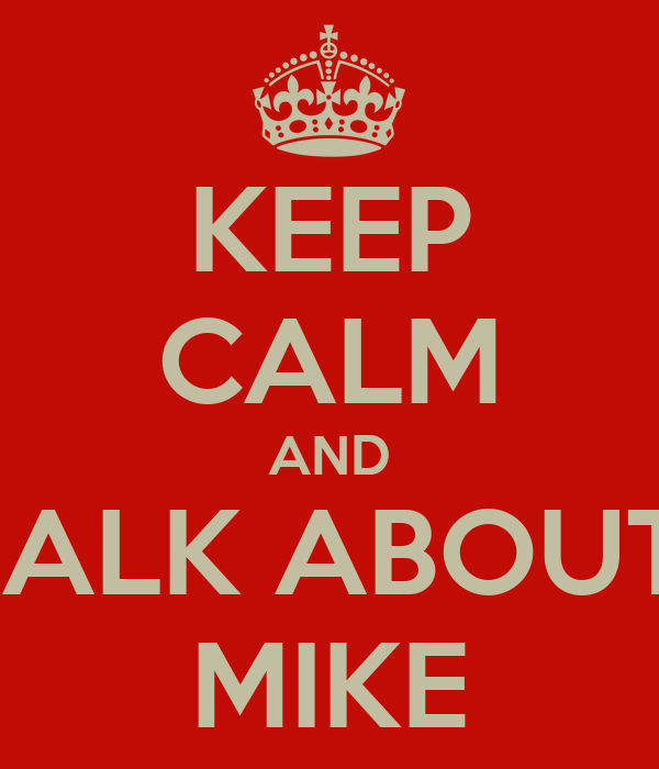 KEEP CALM AND TALK ABOUT  MIKE