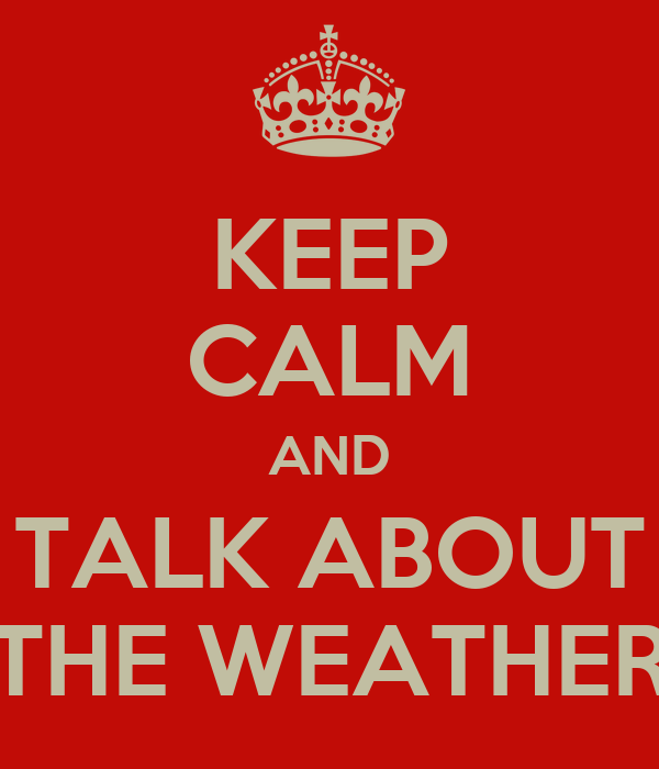KEEP CALM AND TALK ABOUT THE WEATHER