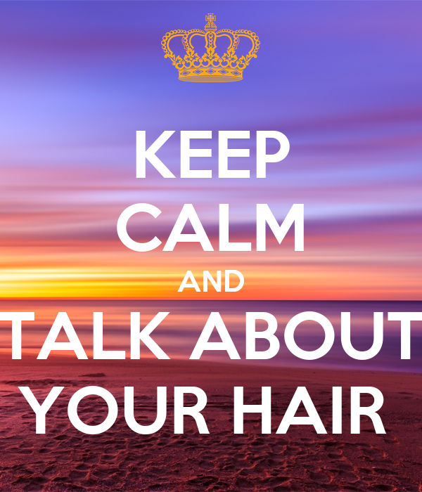 KEEP CALM AND TALK ABOUT YOUR HAIR