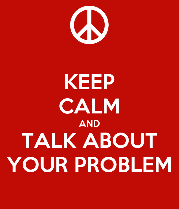 KEEP CALM AND TALK ABOUT YOUR PROBLEM