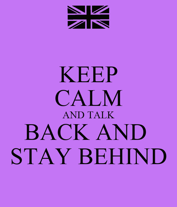 KEEP CALM AND TALK BACK AND  STAY BEHIND