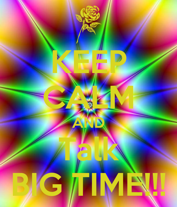 KEEP CALM AND Talk BIG TIME!!!
