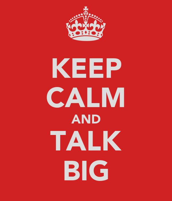 KEEP CALM AND TALK BIG