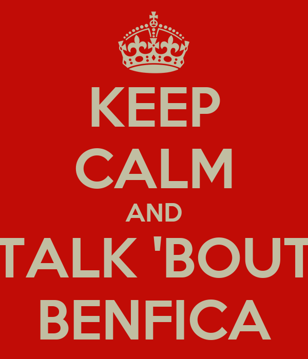 KEEP CALM AND TALK 'BOUT BENFICA