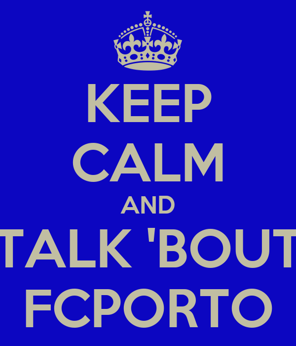 KEEP CALM AND TALK 'BOUT FCPORTO