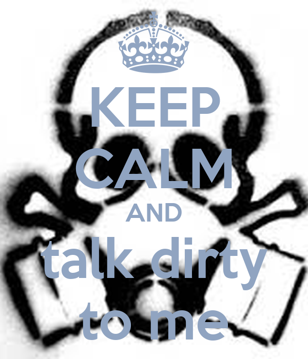 KEEP CALM AND talk dirty to me