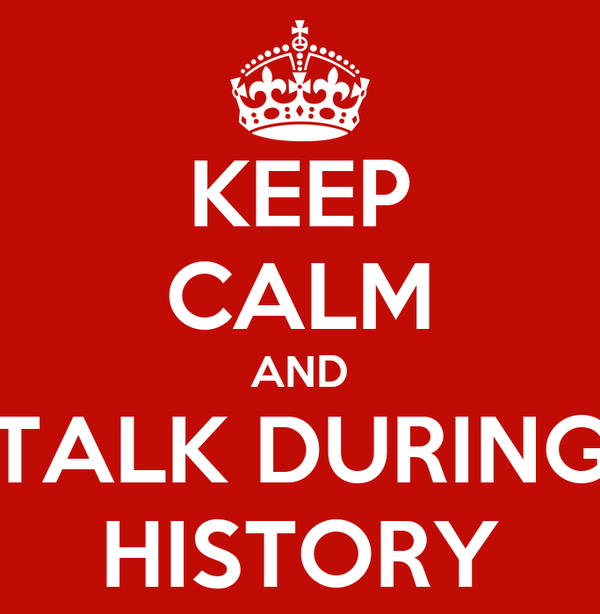 KEEP CALM AND TALK DURING HISTORY