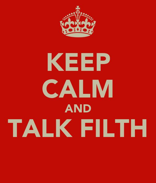 KEEP CALM AND TALK FILTH