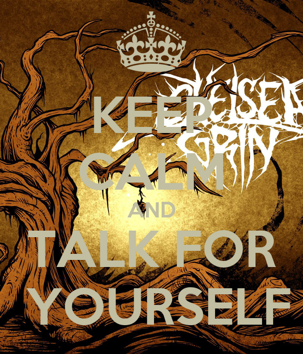 KEEP CALM AND TALK FOR  YOURSELF