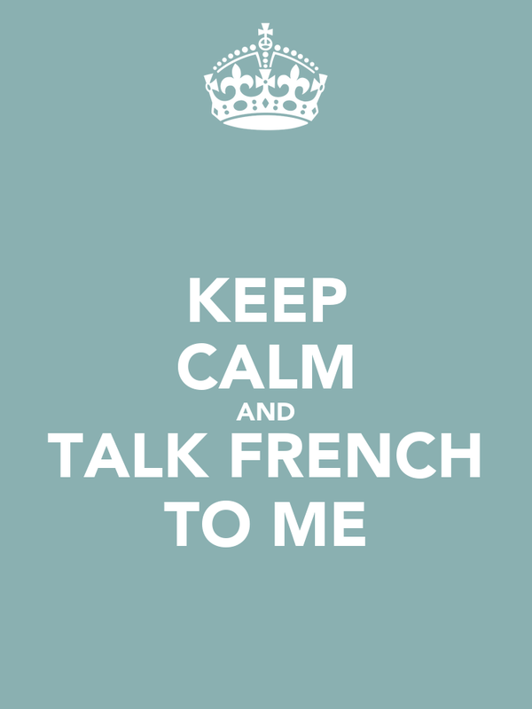 KEEP CALM AND TALK FRENCH TO ME