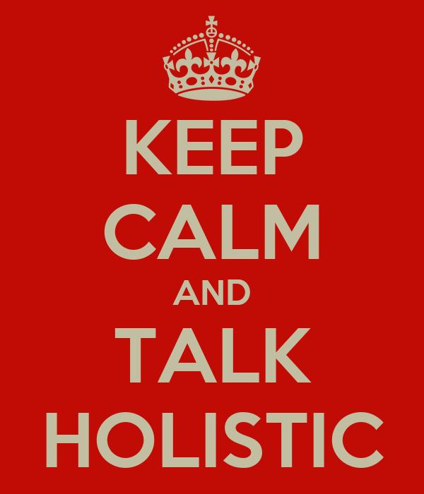 KEEP CALM AND TALK HOLISTIC