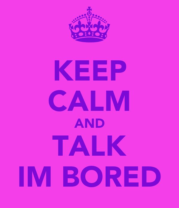 KEEP CALM AND TALK IM BORED