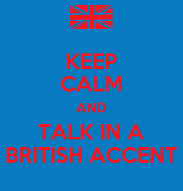 KEEP CALM AND TALK IN A BRITISH ACCENT