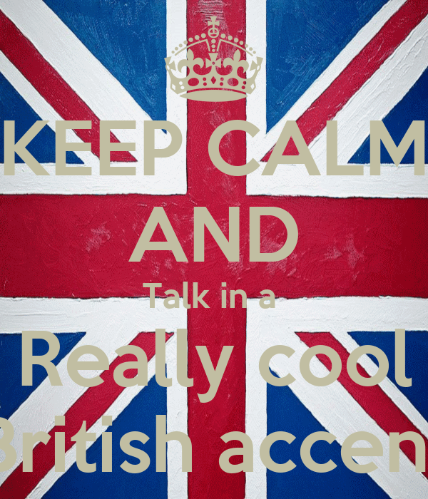 KEEP CALM AND Talk in a  Really cool British accent
