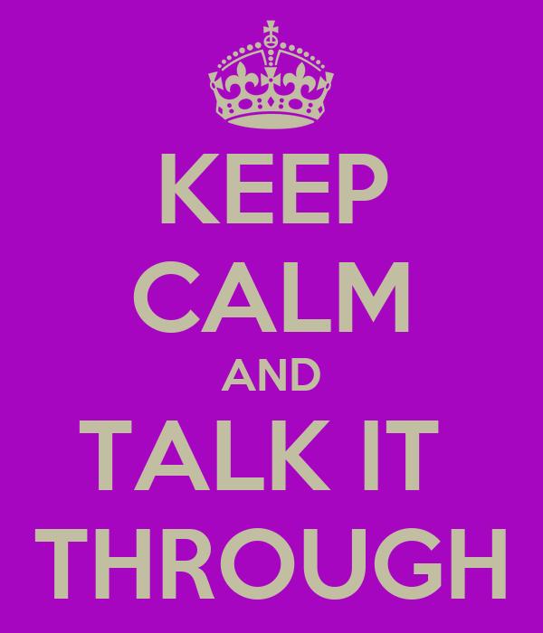 KEEP CALM AND TALK IT  THROUGH