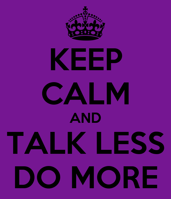 KEEP CALM AND TALK LESS DO MORE