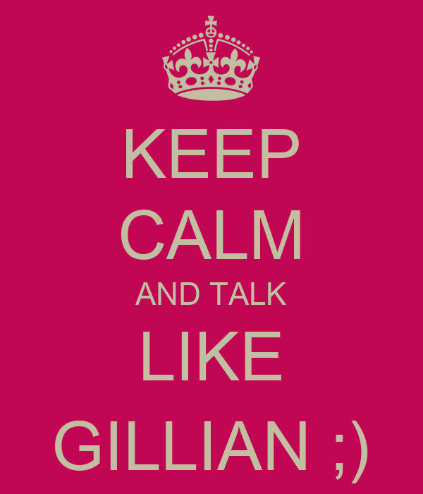KEEP CALM AND TALK LIKE GILLIAN ;)
