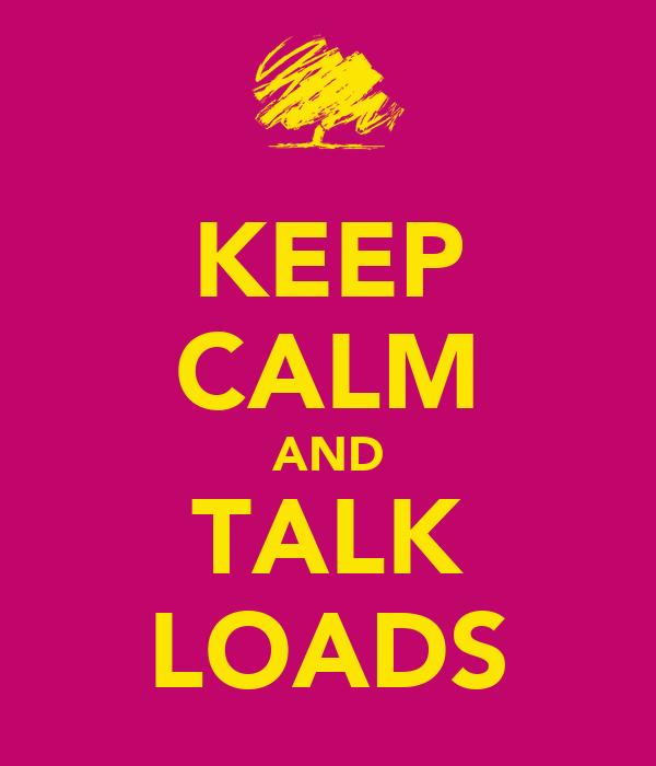 KEEP CALM AND TALK LOADS