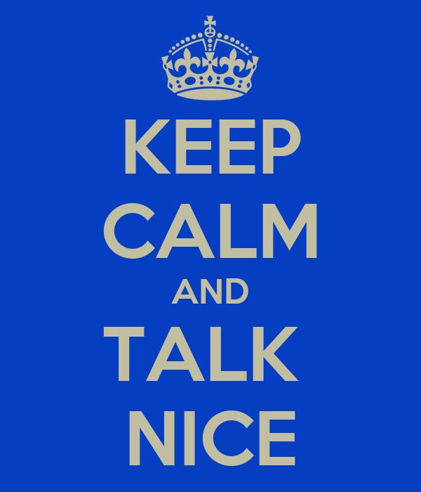 KEEP CALM AND TALK  NICE