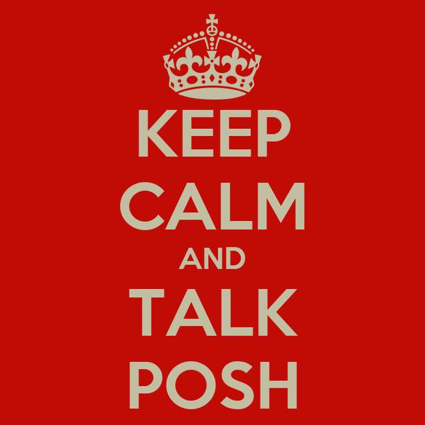 KEEP CALM AND TALK POSH
