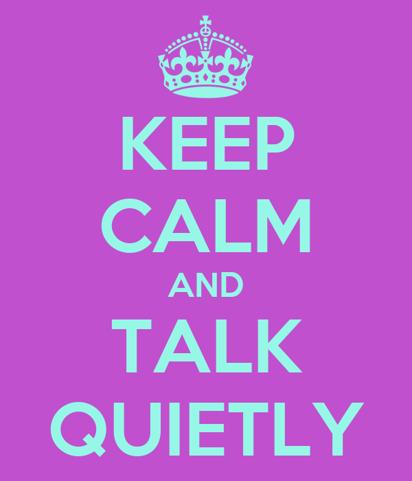 KEEP CALM AND TALK QUIETLY