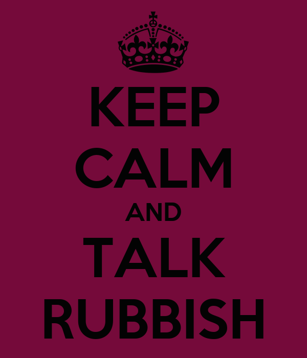 KEEP CALM AND TALK RUBBISH