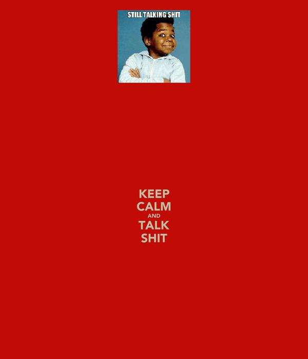 KEEP CALM AND TALK SHIT
