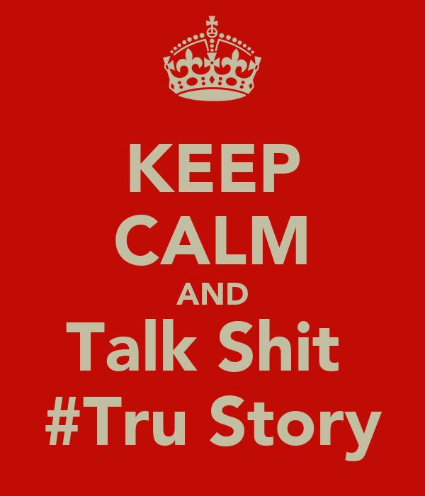 KEEP CALM AND Talk Shit  #Tru Story
