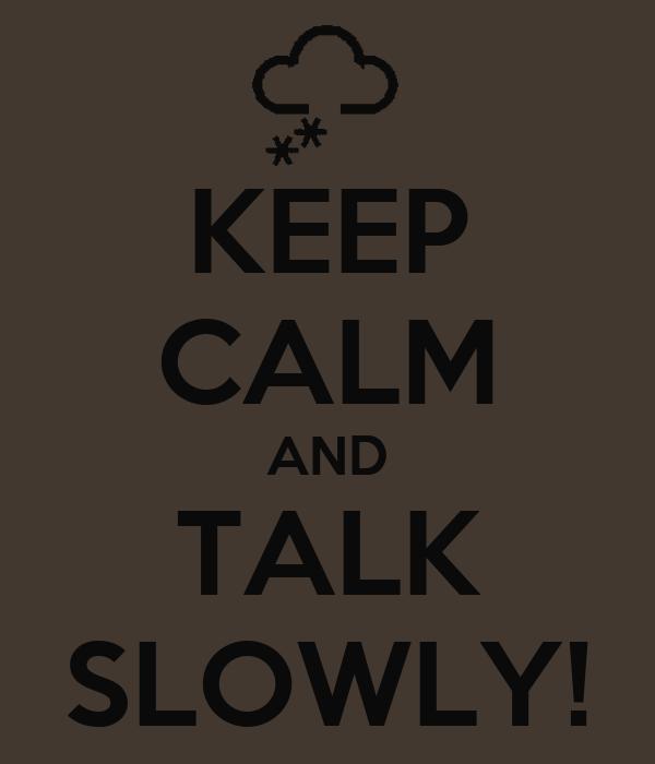 KEEP CALM AND TALK SLOWLY!