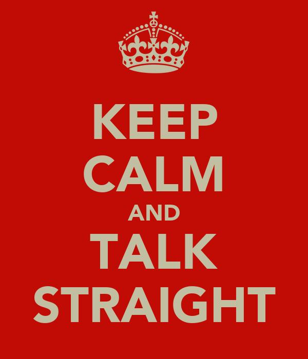 KEEP CALM AND TALK STRAIGHT