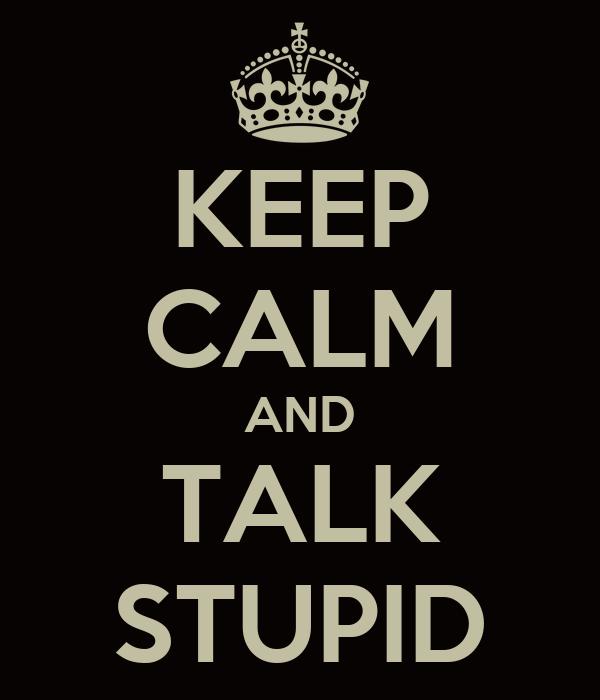 KEEP CALM AND TALK STUPID
