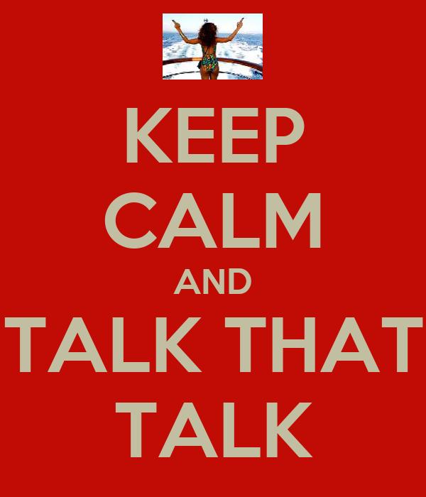 KEEP CALM AND TALK THAT TALK