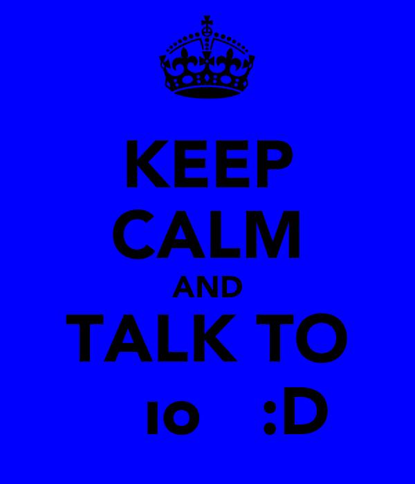 KEEP CALM AND TALK TO ƐƖƖıoƬƬ :D