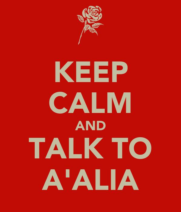 KEEP CALM AND TALK TO A'ALIA