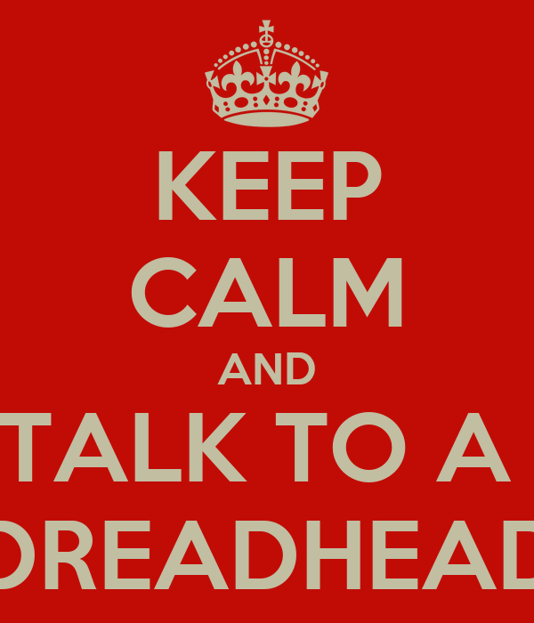 KEEP CALM AND TALK TO A  DREADHEAD