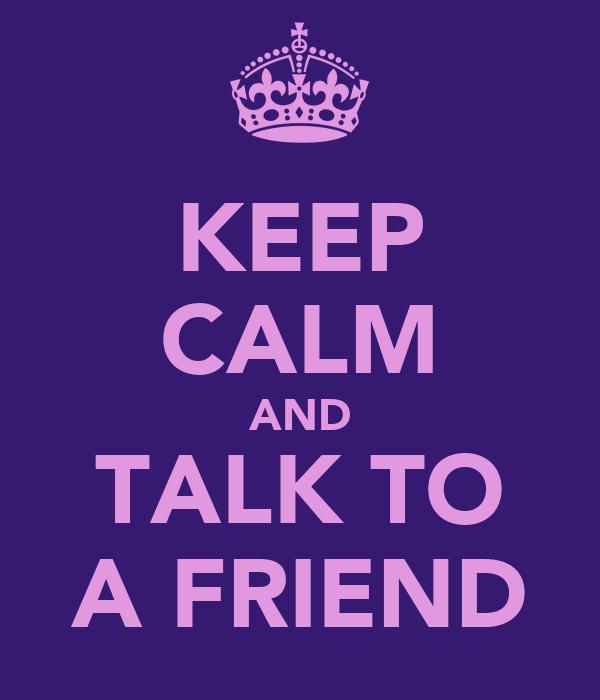 KEEP CALM AND TALK TO A FRIEND