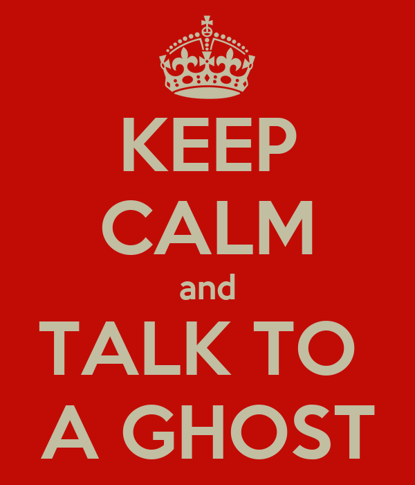 KEEP CALM and TALK TO  A GHOST