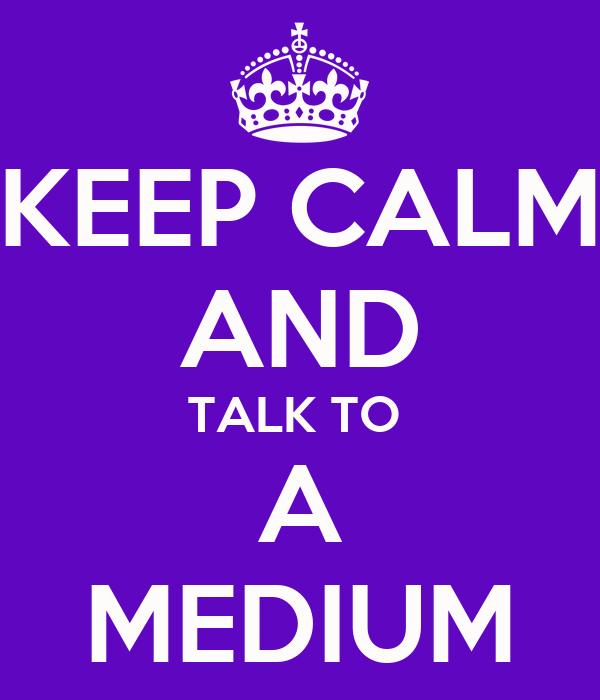 KEEP CALM AND TALK TO  A MEDIUM