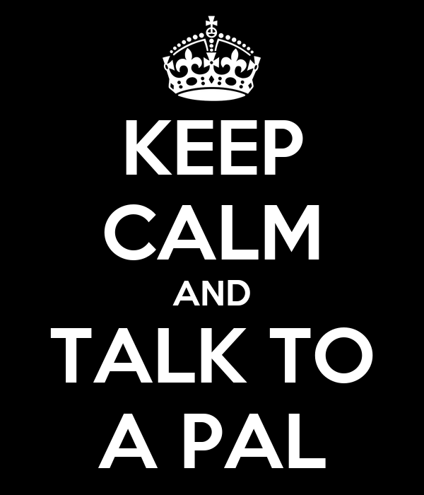 KEEP CALM AND TALK TO A PAL