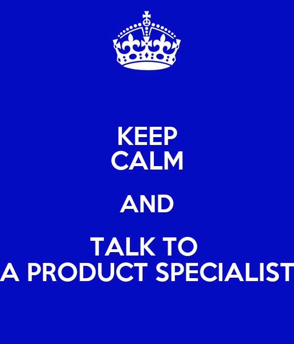 KEEP CALM AND TALK TO  A PRODUCT SPECIALIST